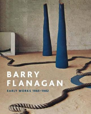 Barry Flanagan:Early Works 1965-1982 by Clarrie Wallis