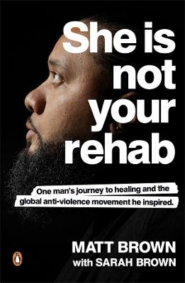 She Is Not Your Rehab: One Man's Journey to Healing and the Global Anti-Violence Movement He Inspired by Matt Brown