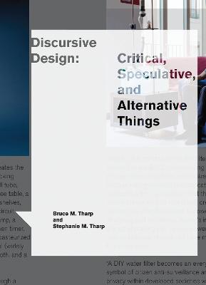 Discursive Design: Critical, Speculative, and Alternative Things by Bruce M. Tharp