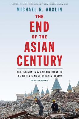 The End of the Asian Century: War, Stagnation, and the Risks to the World's Most Dynamic Region by Michael R. Auslin
