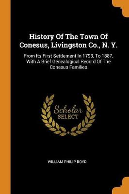 History of the Town of Conesus, Livingston Co., N. Y.: From Its First Settlement in 1793, to 1887, with a Brief Genealogical Record of the Conesus Families by William Philip Boyd