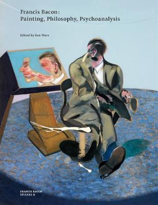 Francis Bacon: Painting, Philosophy, Psychoanalysis by Ben Ware