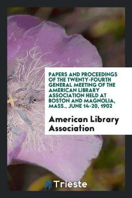 Papers and Proceedings of the Twenty-Fourth General Meeting of the American Library Association Held at Boston and Magnolia, Mass., June 14-20, 1902 by American Library Association