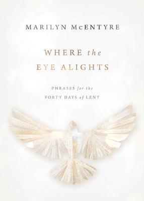 Where the Eye Alights: Phrases for the Forty Days of Lent by Marilyn McEntyre