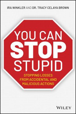 You CAN Stop Stupid: Stopping Losses from Accidental and Malicious Actions by Ira Winkler