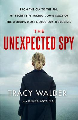 The Unexpected Spy: From the CIA to the FBI, My Secret Life Taking Down Some of the World's Most Notorious Terrorists by Tracy Walder