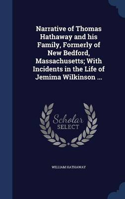 Narrative of Thomas Hathaway and His Family, Formerly of New Bedford, Massachusetts; With Incidents in the Life of Jemima Wilkinson ... book