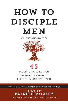 How to Disciple Men: Short and Sweet - 45 Proven Strategies from the World's Foremost Experts on Ministry to Men book