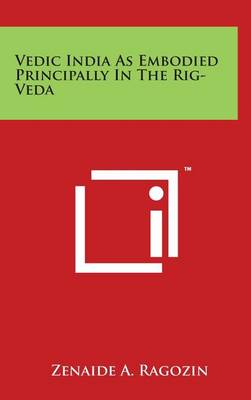 Vedic India as Embodied Principally in the Rig-Veda by Zenaide a Ragozin