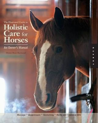 Illustrated Guide to Holistic Care for Horses by Denise Bean-Raymond