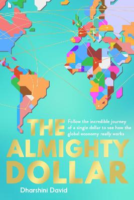 The The Almighty Dollar: Follow the Incredible Journey of a Single Dollar to See How the Global Economy Really Works by Dharshini David