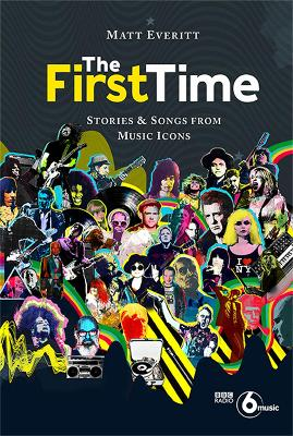 The First Time: Tracks and Tales from Music Legends by Matt Everitt