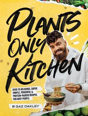 Plants Only Kitchen: Over 70 delicious, super-simple, powerful & protein-packed recipes for busy people by Gaz Oakley