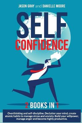 SELF CONFIDENCE 2 Books In 1: 2 Books In 1: Overthinking and Self-Discipline. Declutter Your Mind, Create Atomic Habits to Manage Stress and Anxiety. Build Your Willpower, Manage Anger and Become Highly Productive by Jason Gray
