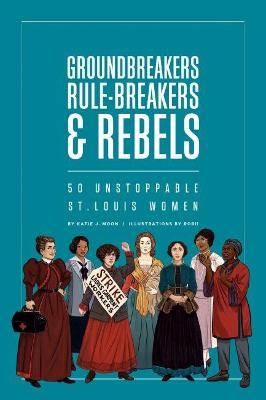 Groundbreakers, Rule-breakers & Rebels: 50 Unstoppable St. Louis Women book