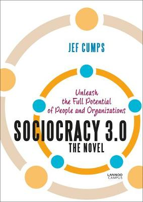Sociocracy 3.0 - The Novel: Unleash the Full Potential of People and Organizations by Jef Cumps