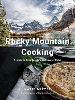 Rocky Mountain Cooking: Recipes to Bring Canada's Backcountry Home book