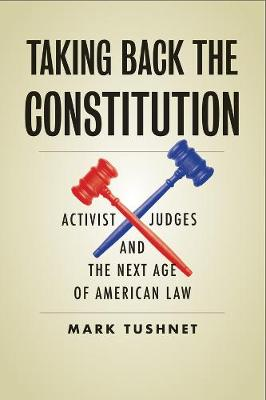 Taking Back the Constitution: Activist Judges and the Next Age of American Law by Mark Tushnet