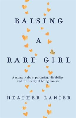 Raising A Rare Girl: A memoir about parenting, disability and the beauty of being human by Heather Lanier