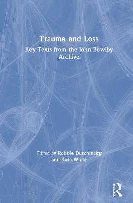 Trauma and Loss: Key Texts from the John Bowlby Archive by Robbie Duschinsky