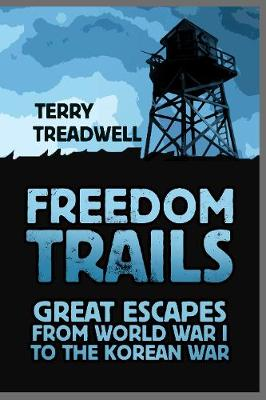 Freedom Trails: Great Escapes from World War I to the Korean War by Terry C Treadwell