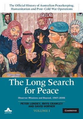 The Long Search for Peace: Volume 1, The Official History of Australian Peacekeeping, Humanitarian and Post-Cold War Operations: Observer Missions and Beyond, 1947-2006 by Peter Londey