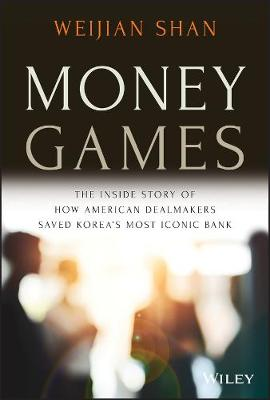 Money Games: The Inside Story of How American Dealmakers Saved Korea's Most Iconic Bank by Weijian Shan