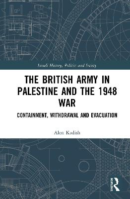 The British Army in Palestine and the 1948 War: Containment, Withdrawal and Evacuation book