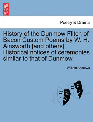 History of the Dunmow Flitch of Bacon Custom Poems by W. H. Ainsworth [And Others] Historical Notices of Ceremonies Similar to That of Dunmow. by William Andrews