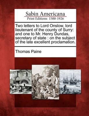 Two Letters to Lord Onslow, Lord Lieutenant of the County of Surry: And One to Mr. Henry Dundas, Secretary of State: On the Subject of the Late Excellent Proclamation. by Thomas Paine