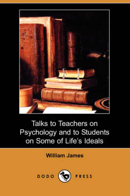 Talks to Teachers on Psychology and to Students on Some of Life's Ideals (Dodo Press) by William James