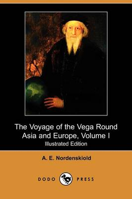Voyage of the Vega Round Asia and Europe, Volume I (Illustrated Edition) (Dodo Press) by A E Nordenskiold