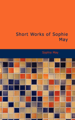 Short Works of Sophie May by Sophie May