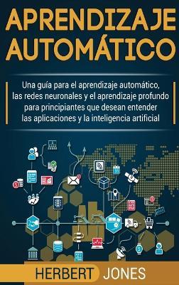 Aprendizaje automatico: Una guia para el aprendizaje automatico, las redes neuronales y el aprendizaje profundo para principiantes que desean entender ... la inteligencia artificial (Spanish Edition) book