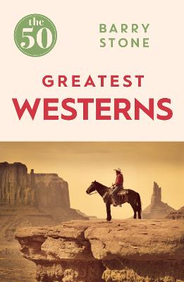 The 50 Greatest Westerns by Barry Stone