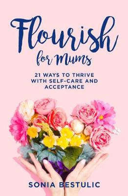 Flourish for Mums: 21 ways to thrive with self-care and acceptance book