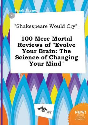 Shakespeare Would Cry: 100 Mere Mortal Reviews of Evolve Your Brain: The Science of Changing Your Mind by Sarah Payne