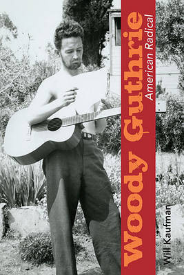 Woody Guthrie, American Radical by Will Kaufman