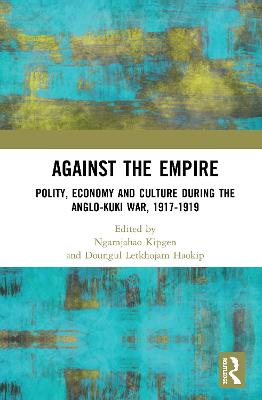 Against the Empire: Polity, Economy and Culture during the Anglo-Kuki War, 1917-1919 book