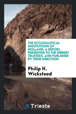 The Ecclesiastical Institutions of Holland: A Report, Presented to the Hibbert Trustees, and Published by Their Direction by Philip H Wicksteed