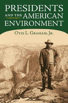 Presidents and the American Environment by Otis L. Graham, Jr.
