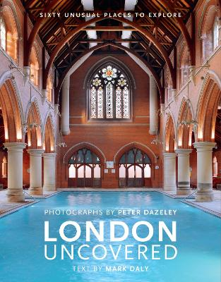 London Uncovered (New Edition): More than Sixty Unusual Places to Explore by Peter Dazeley