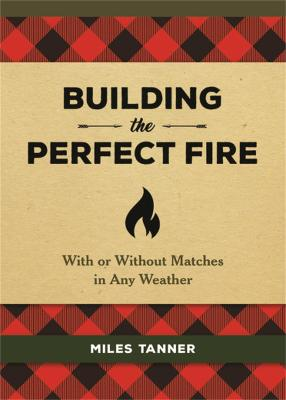 Building the Perfect Fire: With or Without Matches in Any Weather by Miles Tanner