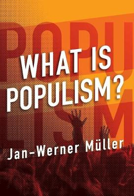 What Is Populism? by Jan-Werner Mueller