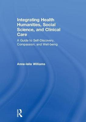 Integrating Health Humanities, Social Science, and Clinical Care: A Guide to Self-Discovery, Compassion, and Well-being by Anna-leila Williams