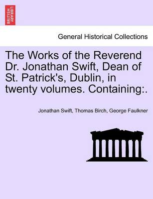 The Works of the Reverend Dr. Jonathan Swift, Dean of St. Patrick's, Dublin, in Twenty Volumes. Containing by Jonathan Swift