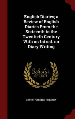 English Diaries; A Review of English Diaries from the Sixteenth to the Twentieth Century with an Introd. on Diary Writing by Arthur Ponsonby Ponsonby