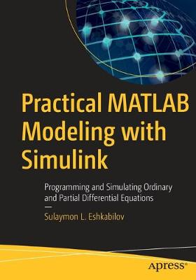 Practical MATLAB Modeling with Simulink: Programming and Simulating Ordinary and Partial Differential Equations by Sulaymon L. Eshkabilov