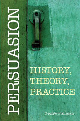 Persuasion: History, Theory, Practice by George Pullman