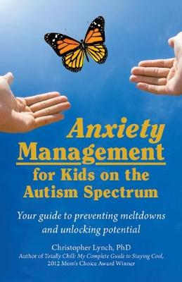 Anxiety Management for Kids on the Autism Spectrum: Your Guide to Preventing Meltdowns and Unlocking Potential by Christopher Lynch